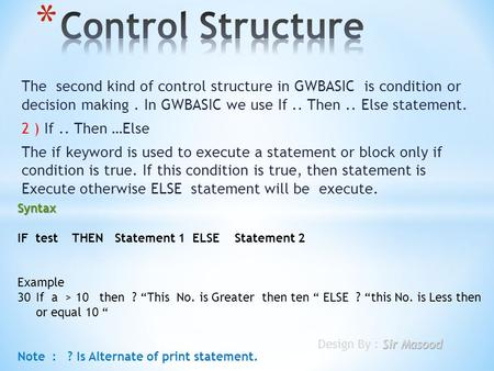 The second kind of control structure in GWBASIC is condition or decision making. In GWBASIC we use If.. Then.. Else statement. 2 ) If.. Then …Else The.