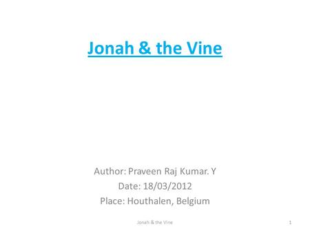 Jonah & the Vine Author: Praveen Raj Kumar. Y Date: 18/03/2012 Place: Houthalen, Belgium 1Jonah & the Vine.