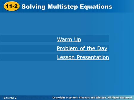 11-2 Solving Multistep Equations Course 2 Warm Up Warm Up Problem of the Day Problem of the Day Lesson Presentation Lesson Presentation.