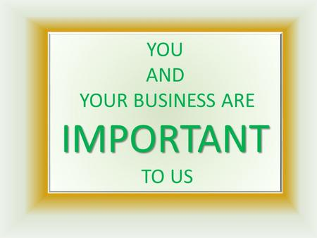 IMPORTANT YOU AND YOUR BUSINESS ARE IMPORTANT TO US.