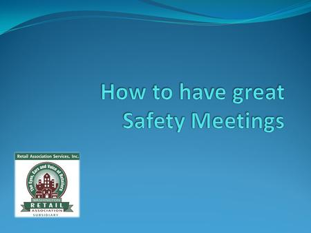 Why have safety meetings? They get employees involved in the safety process. Increases the number of eyes and brains engaged in safety. Employees develop.