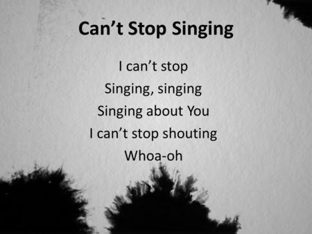Can't Stop Singing I can't stop Singing, singing Singing about You I can't stop shouting Whoa-oh.