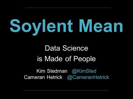 Soylent Mean Data Science is Made of People Kim Stedman   @KimSted