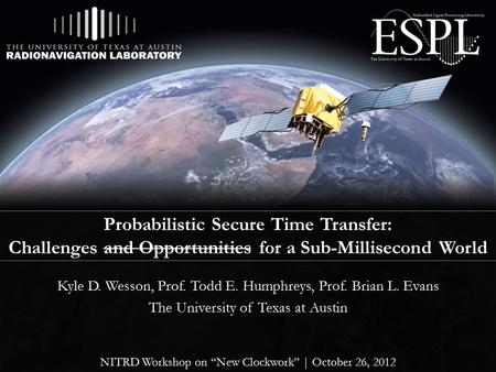 Probabilistic Secure Time Transfer: Challenges and Opportunities for a Sub-Millisecond World Kyle D. Wesson, Prof. Todd E. Humphreys, Prof. Brian L. Evans.