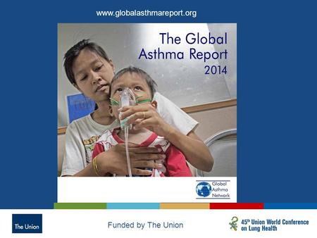 Www.globalasthmareport.org Funded by The Union. Designed for Global Asthma Report 2014  Government ministers  Policy makers  Health authorities  Health.