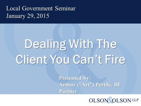 "Dealing With The Client You Can't Fire Local Government Seminar January 29, 2015 Presented by: Arthur (""Art"") Pertile, III Partner."