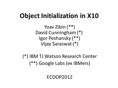 Object Initialization in X10 Yoav Zibin (**) David Cunningham (*) Igor Peshansky (**) Vijay Saraswat (*) (*) IBM TJ Watson Research Center (**) Google.