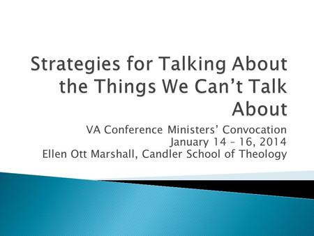 VA Conference Ministers' Convocation January 14 – 16, 2014 Ellen Ott Marshall, Candler School of Theology.