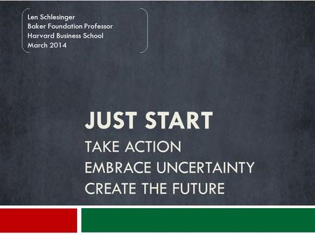 JUST START TAKE ACTION EMBRACE UNCERTAINTY CREATE THE FUTURE Len Schlesinger Baker Foundation Professor Harvard Business School March 2014.