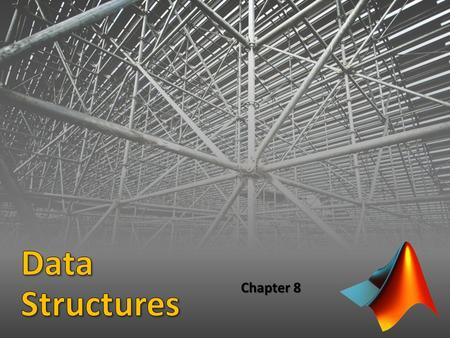 Chapter 8. Data Structure: A variable that stores more than one value Matrices/vectors and character arrays are types of data structures MATLAB also provides.