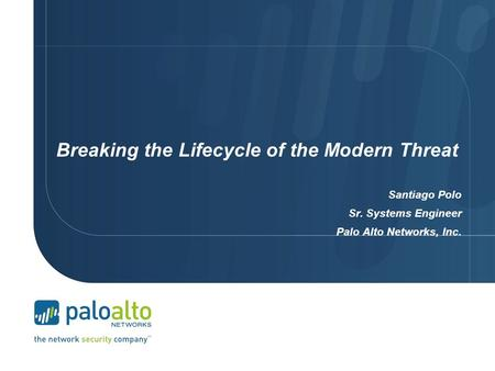 Breaking the Lifecycle of the Modern Threat Santiago Polo Sr. Systems Engineer Palo Alto Networks, Inc.