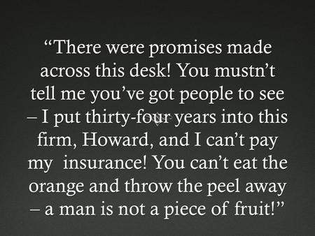 """There were promises made across this desk! You mustn't tell me you've got people to see – I put thirty-four years into this firm, Howard, and I can't."
