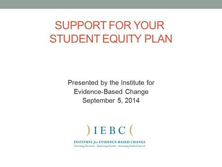 SUPPORT FOR YOUR STUDENT EQUITY PLAN Presented by the Institute for Evidence-Based Change September 5, 2014.