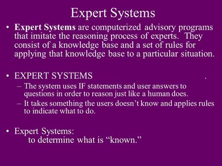 Expert Systems Expert Systems are computerized advisory programs that imitate the reasoning process of experts. They consist of a knowledge base and a.