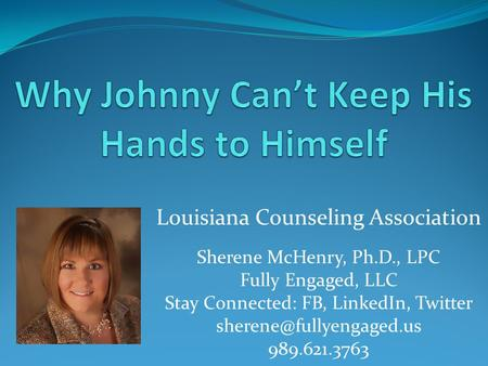 Louisiana Counseling Association Sherene McHenry, Ph.D., LPC Fully Engaged, LLC Stay Connected: FB, LinkedIn, Twitter 989.621.3763.