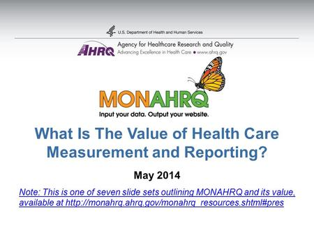 What Is The Value of Health Care Measurement and Reporting? May 2014 Note: This is one of seven slide sets outlining MONAHRQ and its value, available at.