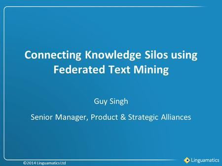 Connecting Knowledge Silos using Federated Text Mining Guy Singh Senior Manager, Product & Strategic Alliances ©2014 Linguamatics Ltd.