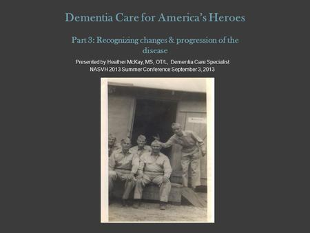 Dementia Care for America's Heroes Part 3: Recognizing changes & progression of the disease Presented by Heather McKay, MS, OT/L, Dementia Care Specialist.
