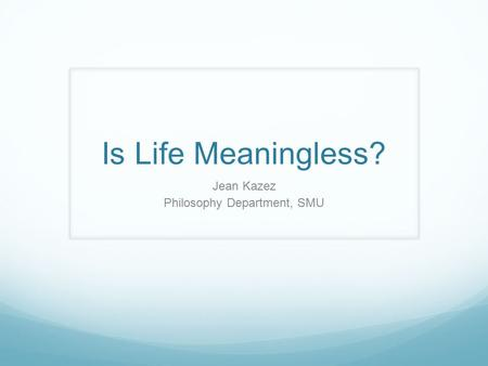 Is Life Meaningless? Jean Kazez Philosophy Department, SMU.
