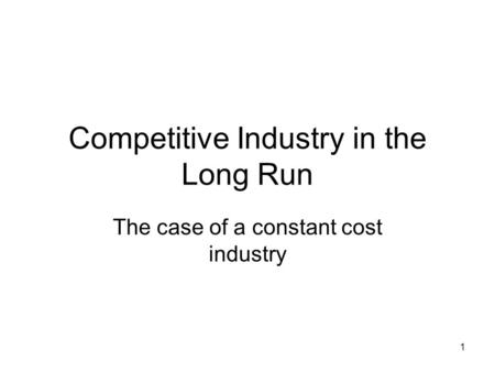 1 Competitive Industry in the Long Run The case of a constant cost industry.