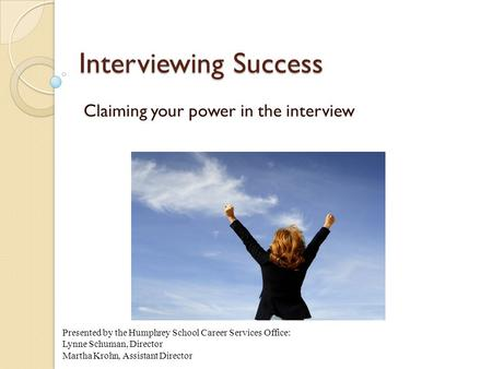 Interviewing Success Claiming your power in the interview Presented by the Humphrey School Career Services Office: Lynne Schuman, Director Martha Krohn,
