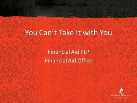 You Can't Take It with You Financial Aid PLP Financial Aid Office.