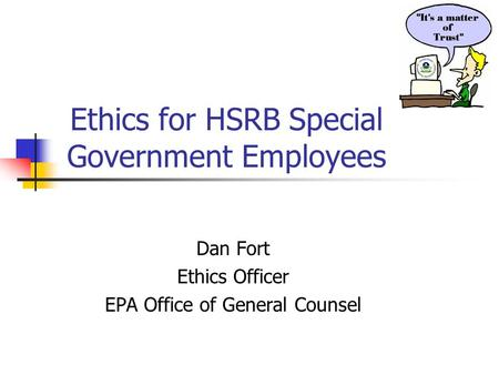 Ethics for HSRB Special Government Employees Dan Fort Ethics Officer EPA Office of General Counsel.