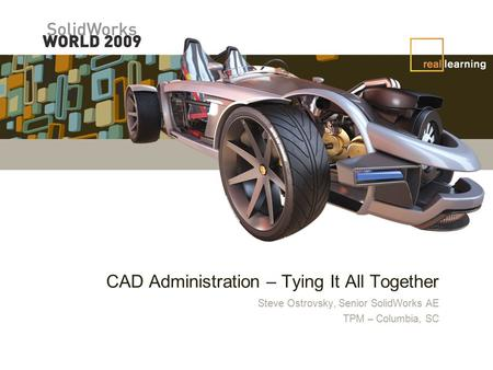 CAD Administration – Tying It All Together Steve Ostrovsky, Senior SolidWorks AE TPM – Columbia, SC.