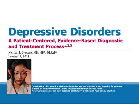 Depressive Disorders A Patient-Centered, Evidence-Based Diagnostic and Treatment Process 1,2,3 Kendall L. Stewart, MD, MBA, DLFAPA January 17, 2014 1 My.