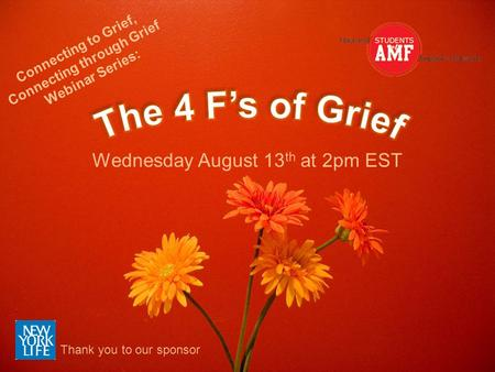 Wednesday August 13 th at 2pm EST Connecting to Grief, Connecting through Grief Webinar Series: Thank you to our sponsor.