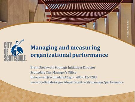 Managing and measuring organizational performance Brent Stockwell, Strategic Initiatives Director Scottsdale City Manager's Office