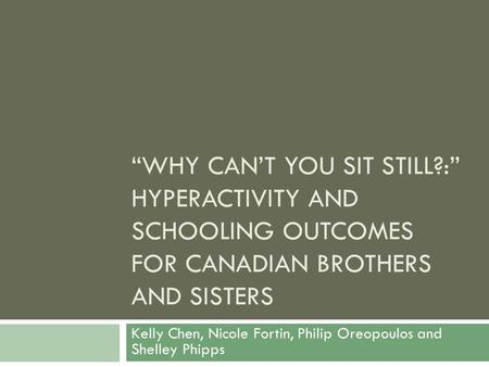 """WHY CAN'T YOU SIT STILL?:"" HYPERACTIVITY AND SCHOOLING OUTCOMES FOR CANADIAN BROTHERS AND SISTERS Kelly Chen, Nicole Fortin, Philip Oreopoulos and Shelley."