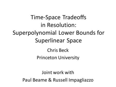 Time-Space Tradeoffs in Resolution: Superpolynomial Lower Bounds for Superlinear Space Chris Beck Princeton University Joint work with Paul Beame & Russell.