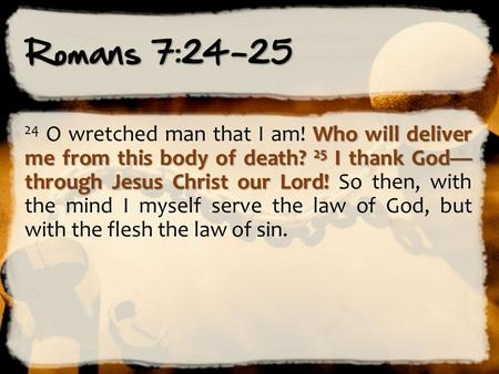 Romans 7:24-25 Who will deliver me from this body of death? 25 I thank God— through Jesus Christ our Lord! 24 O wretched man that I am! Who will deliver.
