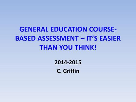 GENERAL EDUCATION COURSE- BASED ASSESSMENT – IT'S EASIER THAN YOU THINK! 2014-2015 C. Griffin.