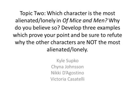 Topic Two: Which character is the most alienated/lonely in Of Mice and Men? Why do you believe so? Develop three examples which prove your point and be.
