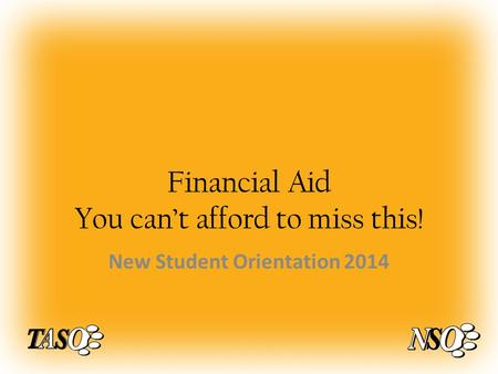 Financial Aid You can't afford to miss this! New Student Orientation 2014.