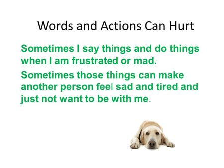 Words and Actions Can Hurt Sometimes I say things and do things when I am frustrated or mad. Sometimes those things can make another person feel sad and.