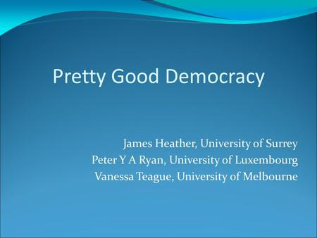 Pretty Good Democracy James Heather, University of Surrey Peter Y A Ryan, University of Luxembourg Vanessa Teague, University of Melbourne.