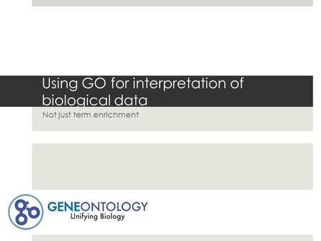 Using GO for interpretation of biological data Not just term enrichment.