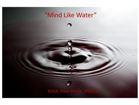 """Mind Like Water"" RDML Mike White, PERS-4. What's on your mind right now? How long is this guy going to talk? Don't forget to make that appointment? The."