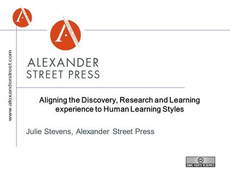Aligning the Discovery, Research and Learning experience to Human Learning Styles Julie Stevens, Alexander Street Press.