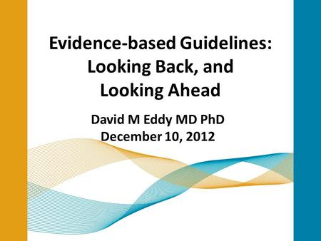 Evidence-based Guidelines: Looking Back, and Looking Ahead David M Eddy MD PhD December 10, 2012.