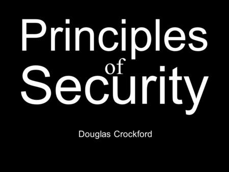 Douglas Crockford Principles Security of. White hats vs. black hats. Security is not hats.
