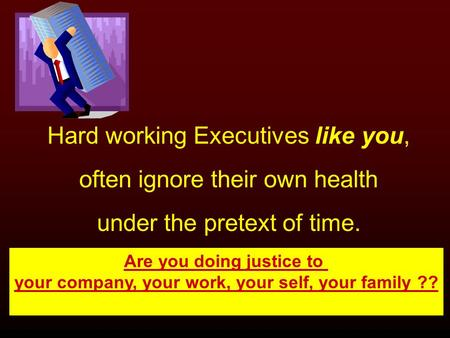 Hard working Executives like you, often ignore their own health under the pretext of time. Are you doing justice to your company, your work, your self,