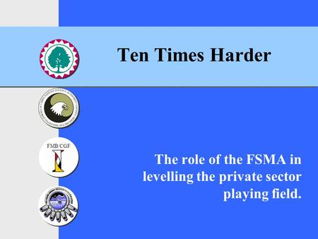 FMB/CGF Ten Times Harder The role of the FSMA in levelling the private sector playing field.