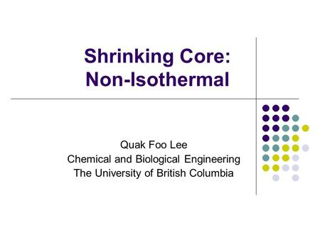Shrinking Core: Non-Isothermal Quak Foo Lee Chemical and Biological Engineering The University of British Columbia.