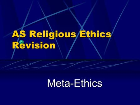 AS Religious Ethics Revision Meta-Ethics Three Types of Ethics Meta-Ethics Meta-Ethics – examines the language of ethics and moral reasoning. Normative.