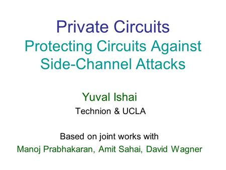 Private Circuits Protecting Circuits Against Side-Channel Attacks Yuval Ishai Technion & UCLA Based on joint works with Manoj Prabhakaran, Amit Sahai,