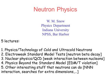 W. M. Snow Physics Department Indiana University NPSS, Bar Harbor Neutron Physics 5 lectures: 1. Physics/Technology of Cold and Ultracold Neutrons 2. Electroweak.